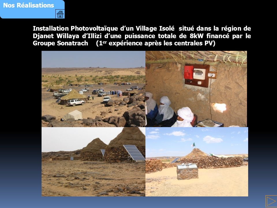 Installation Photovoltaïque dun Village Isolé situé dans la région de Djanet Willaya dIllizi dune puissance totale de 8kW financé par le Groupe Sonatrach (1 er expérience après les centrales PV) Nos Réalisations
