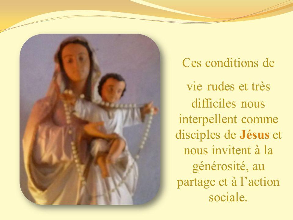 Ces conditions de vie rudes et très difficiles nous interpellent comme disciples de Jésus et nous invitent à la générosité, au partage et à laction so