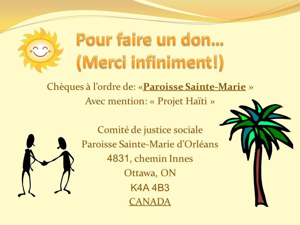 Chèques à lordre de: «Paroisse Sainte-Marie » Avec mention: « Projet Haïti » Comité de justice sociale Paroisse Sainte-Marie dOrléans 4831, chemin Inn