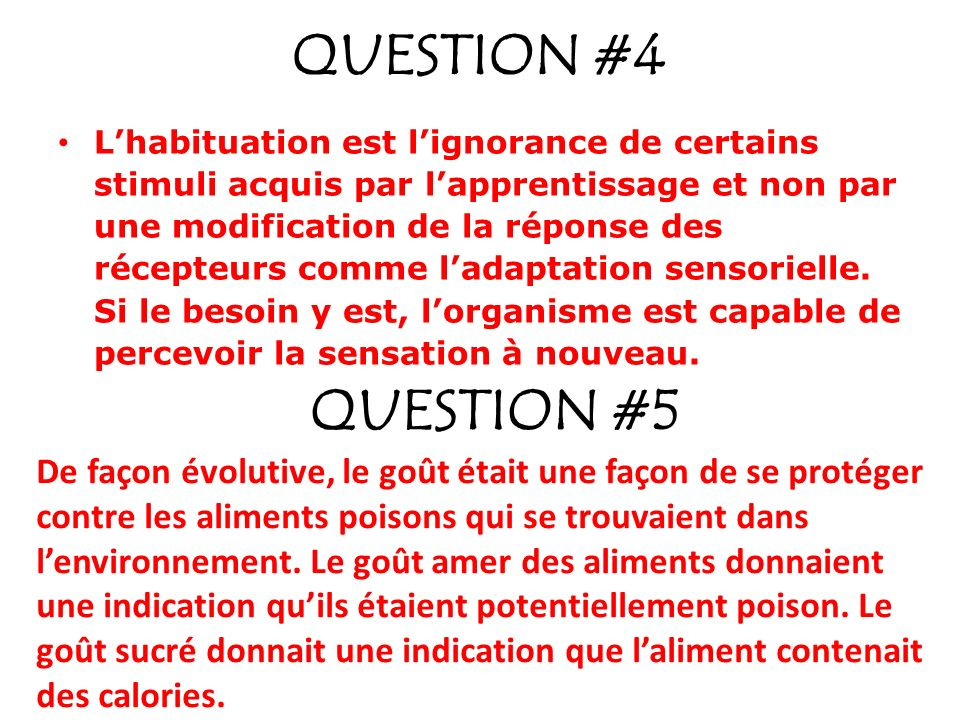 QUESTION #4 Lhabituation est lignorance de certains stimuli acquis par lapprentissage et non par une modification de la réponse des récepteurs comme ladaptation sensorielle.