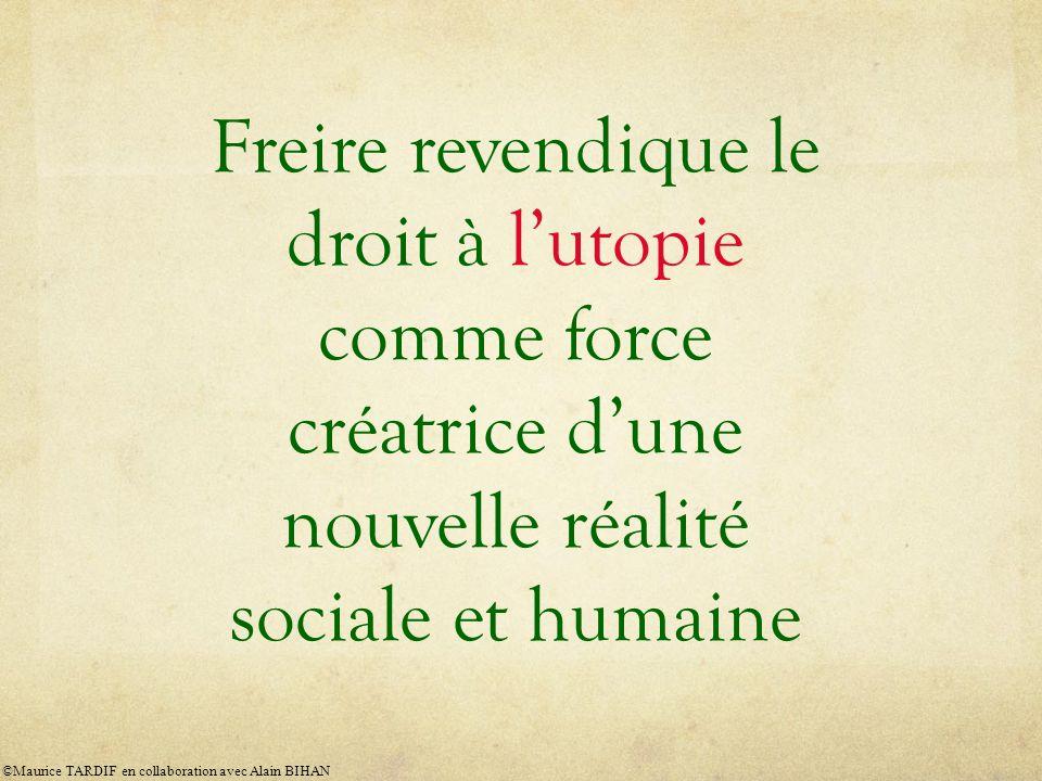 Freire revendique le droit à lutopie comme force créatrice dune nouvelle réalité sociale et humaine ©Maurice TARDIF en collaboration avec Alain BIHAN