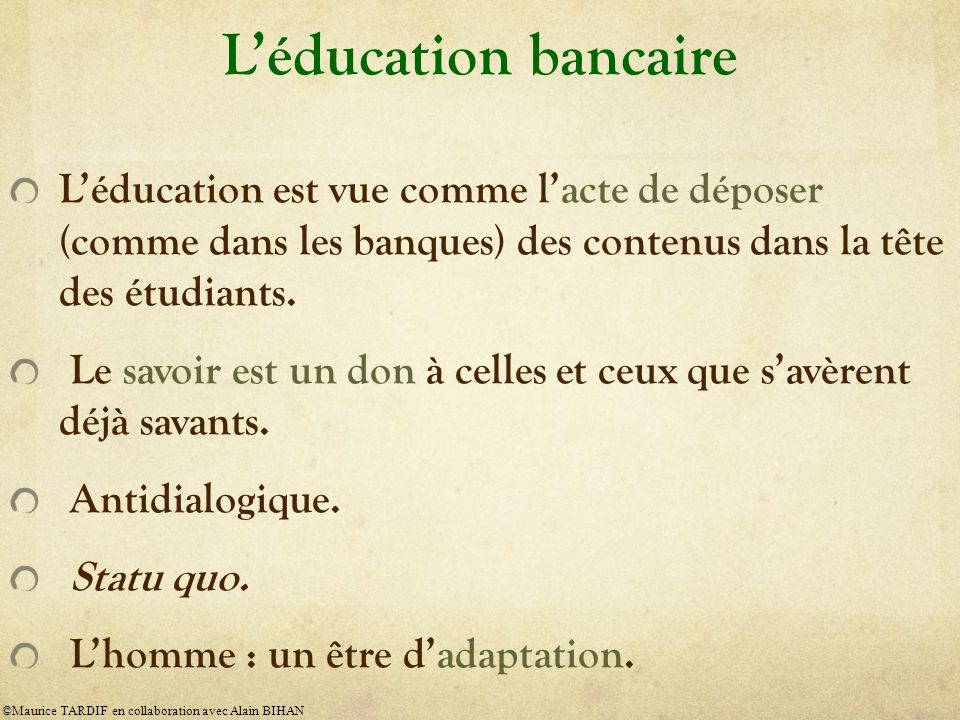 Léducation bancaire Léducation est vue comme lacte de déposer (comme dans les banques) des contenus dans la tête des étudiants.