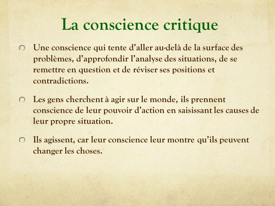 La conscience critique Une conscience qui tente daller au-delà de la surface des problèmes, dapprofondir lanalyse des situations, de se remettre en question et de réviser ses positions et contradictions.
