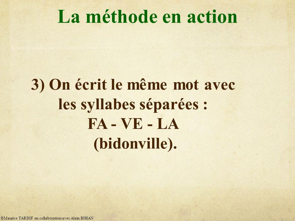 La méthode en action 3) On écrit le même mot avec les syllabes séparées : FA - VE - LA (bidonville).
