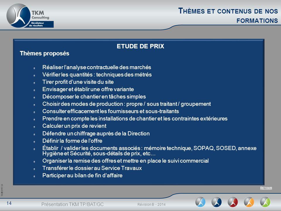 Présentation TKM TP/BAT/GC 14 Révision B - 2014 TKM PPT.D ETUDE DE PRIX Thèmes proposés Réaliser lanalyse contractuelle des marchés Vérifier les quant