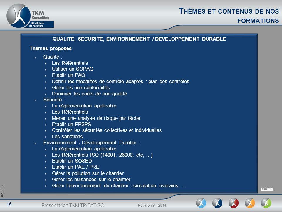 Présentation TKM TP/BAT/GC 16 Révision B - 2014 TKM PPT.D T HÈMES ET CONTENUS DE NOS FORMATIONS QUALITE, SECURITE, ENVIRONNEMENT / DEVELOPPEMENT DURAB