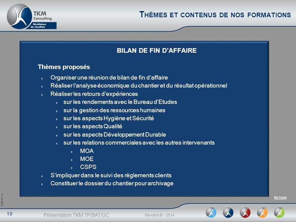 Présentation TKM TP/BAT/GC 19 Révision B - 2014 TKM PPT.D BILAN DE FIN DAFFAIRE Thèmes proposés Organiser une réunion de bilan de fin daffaire Réalise