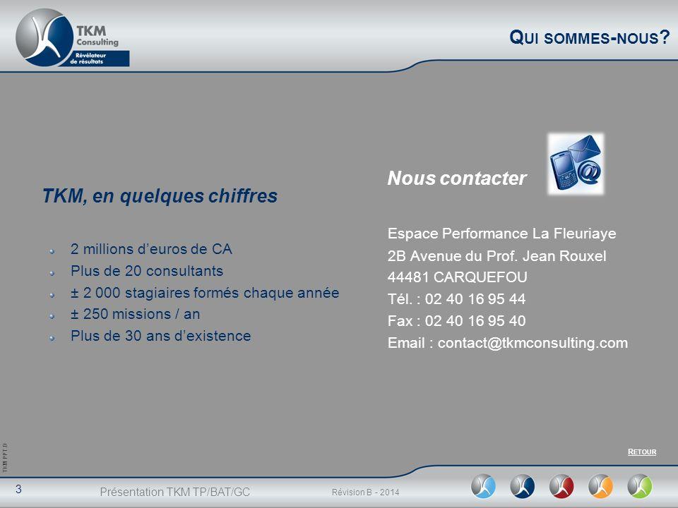 Présentation TKM TP/BAT/GC 3 Révision B - 2014 TKM PPT.D Q UI SOMMES - NOUS ? Nous contacter Espace Performance La Fleuriaye 2B Avenue du Prof. Jean R