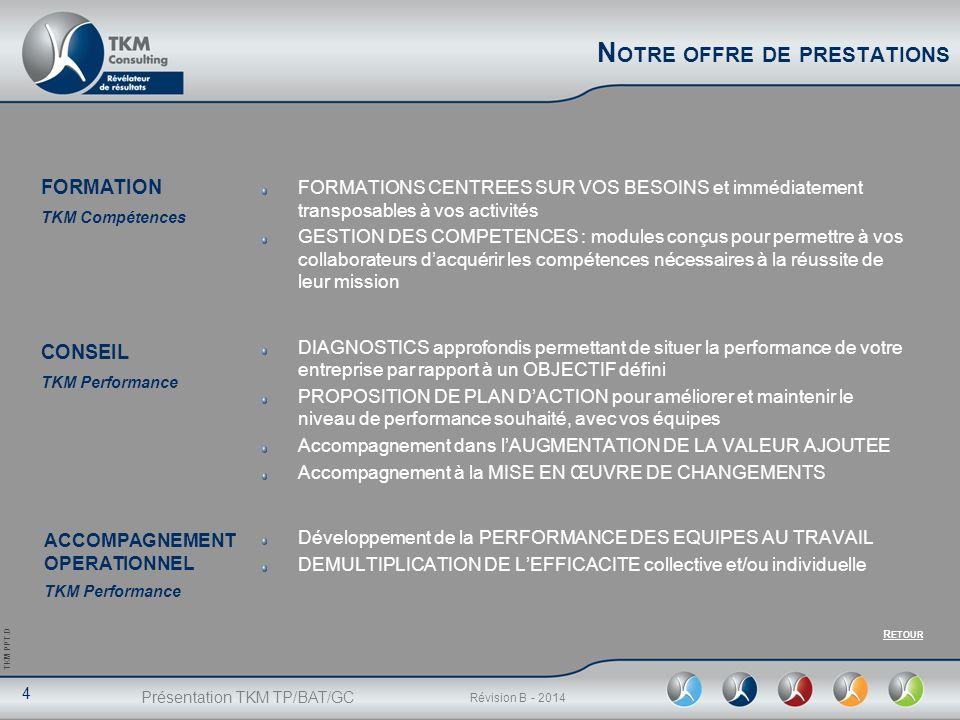 Présentation TKM TP/BAT/GC 4 Révision B - 2014 TKM PPT.D FORMATION TKM Compétences CONSEIL TKM Performance N OTRE OFFRE DE PRESTATIONS FORMATIONS CENT