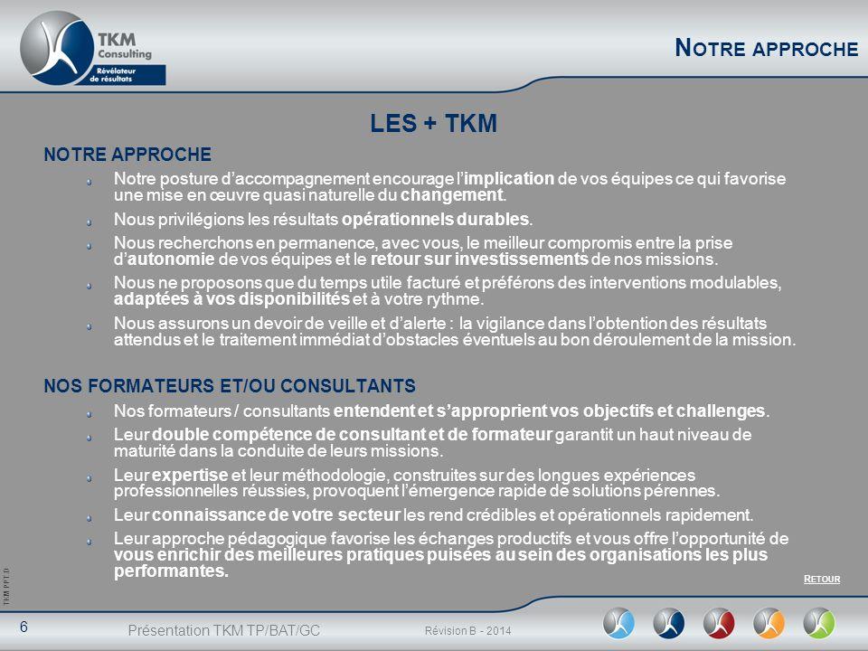 Présentation TKM TP/BAT/GC 6 Révision B - 2014 TKM PPT.D N OTRE APPROCHE Notre posture daccompagnement encourage limplication de vos équipes ce qui fa