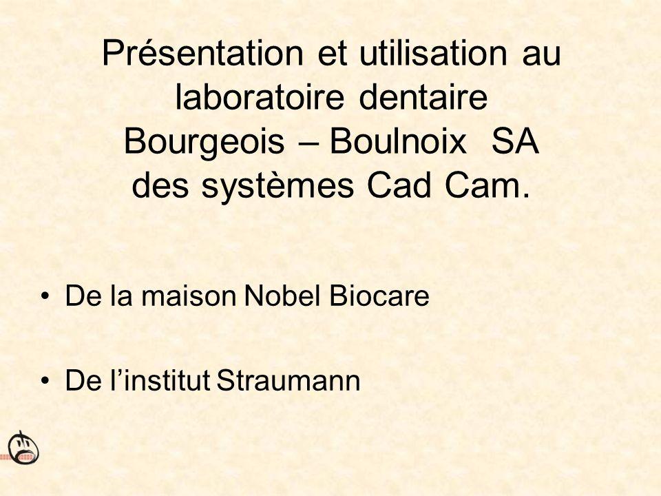 Présentation et utilisation au laboratoire dentaire Bourgeois – Boulnoix SA des systèmes Cad Cam. De la maison Nobel Biocare De linstitut Straumann