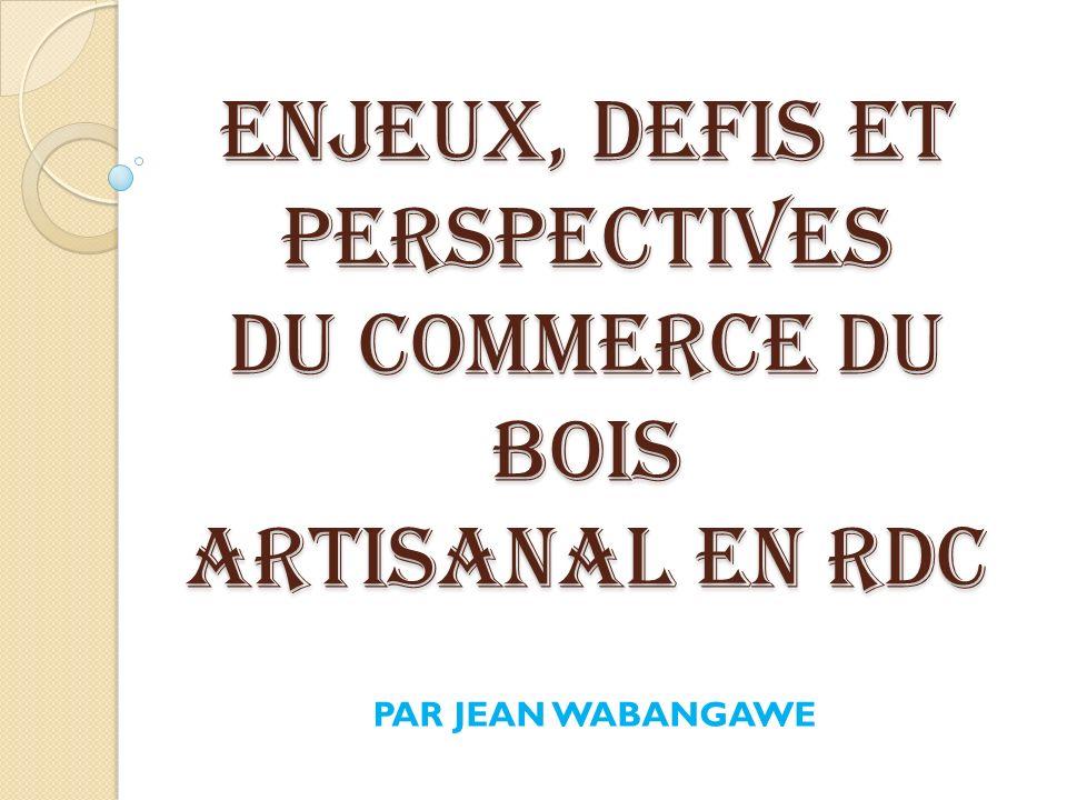 ENJEUX, DEFIS ET PERSPECTIVES DU COMMERCE DU BOIS ARTISANAL EN RDC PAR JEAN WABANGAWE