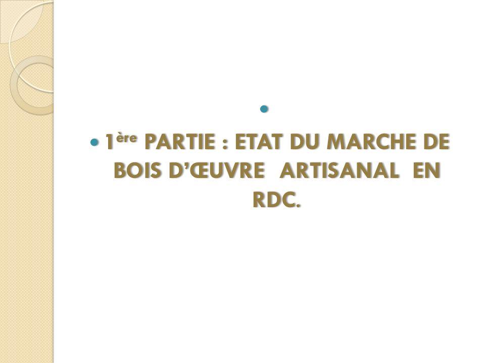 1 ère PARTIE : ETAT DU MARCHE DE BOIS DŒUVRE ARTISANAL EN RDC. 1 ère PARTIE : ETAT DU MARCHE DE BOIS DŒUVRE ARTISANAL EN RDC.