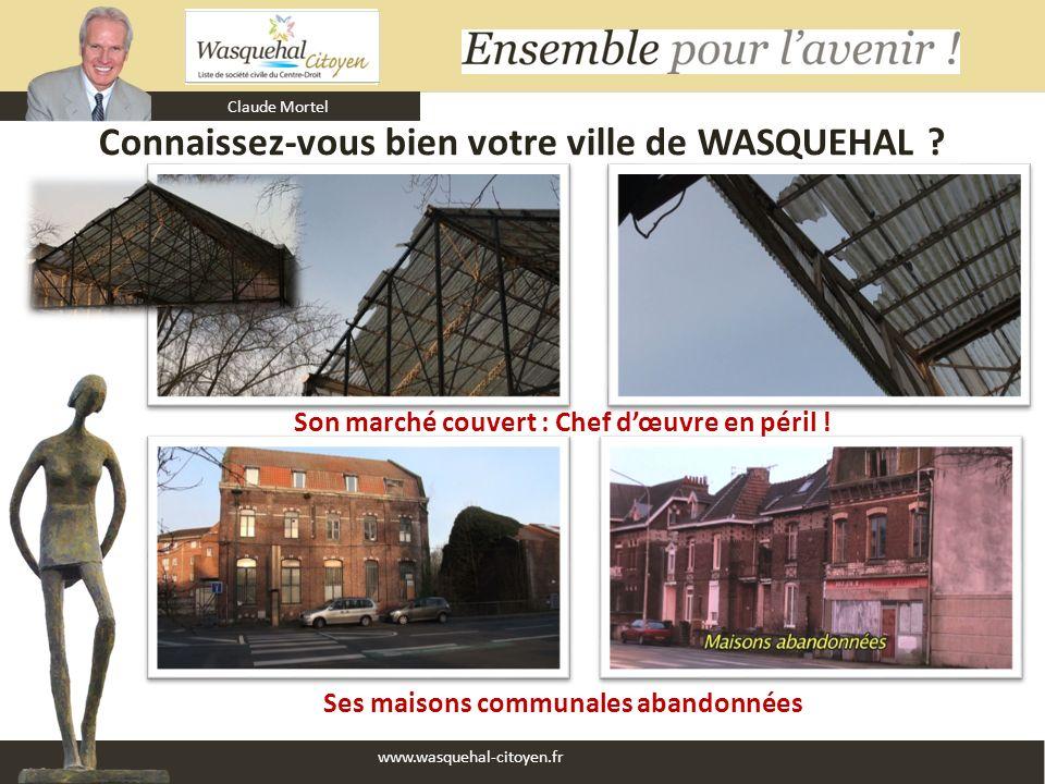 Claude Mortel www.wasquehal-citoyen.fr Connaissez-vous bien votre ville de WASQUEHAL ? Ses maisons communales abandonnées Son marché couvert : Chef dœ