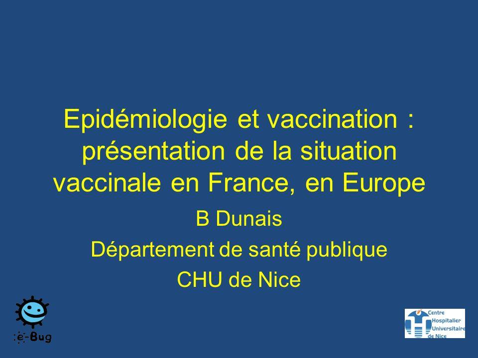 Epidémiologie et vaccination : présentation de la situation vaccinale en France, en Europe B Dunais Département de santé publique CHU de Nice