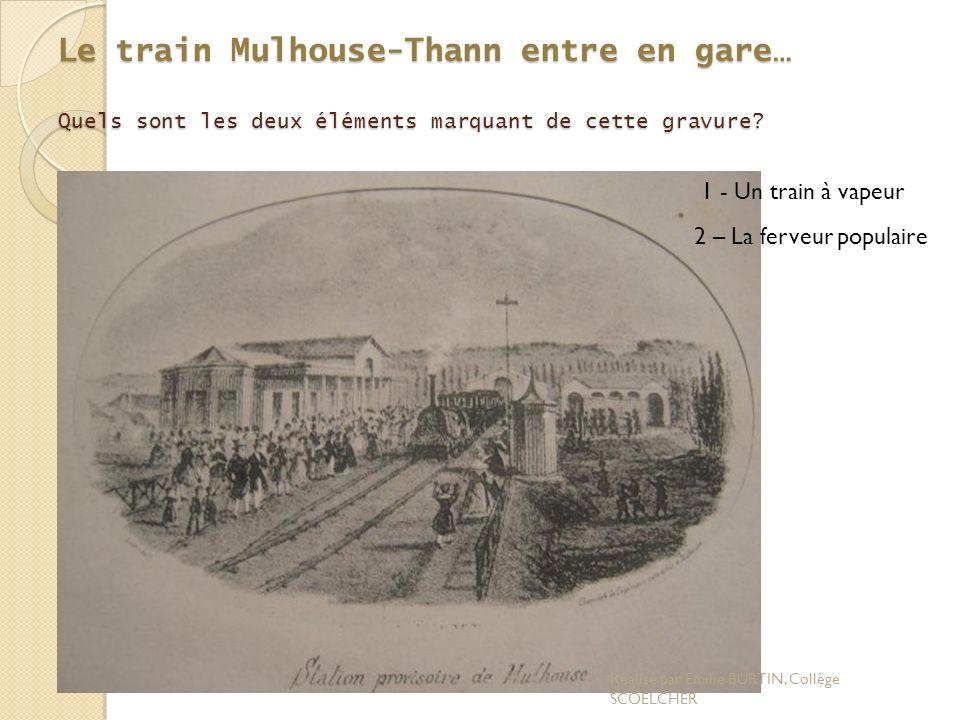 Le train Mulhouse-Thann entre en gare… Quels sont les deux éléments marquant de cette gravure? 1 - Un train à vapeur 2 – La ferveur populaire Réalisé