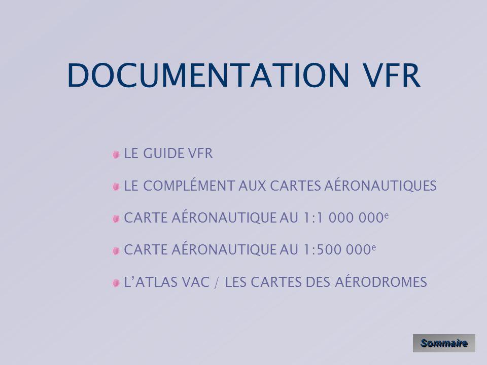 DOCUMENTATION VFR Sommaire LE GUIDE VFR LE COMPLÉMENT AUX CARTES AÉRONAUTIQUES CARTE AÉRONAUTIQUE AU 1:1 000 000 e CARTE AÉRONAUTIQUE AU 1:500 000 e LATLAS VAC / LES CARTES DES AÉRODROMES