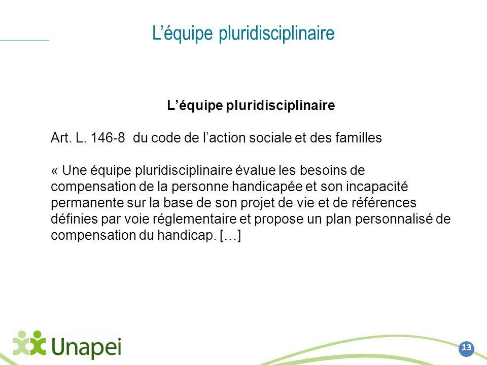 Léquipe pluridisciplinaire 13 Léquipe pluridisciplinaire Art. L. 146-8 du code de laction sociale et des familles « Une équipe pluridisciplinaire éval