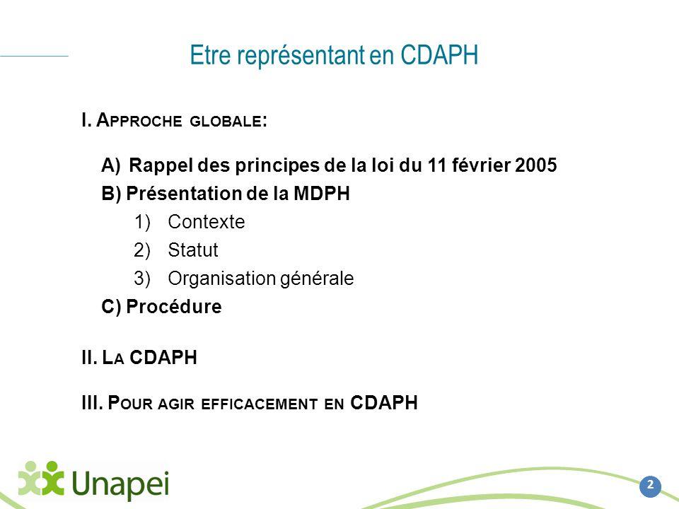 Etre représentant en CDAPH 2 I. A PPROCHE GLOBALE : A)Rappel des principes de la loi du 11 février 2005 B) Présentation de la MDPH 1)Contexte 2)Statut