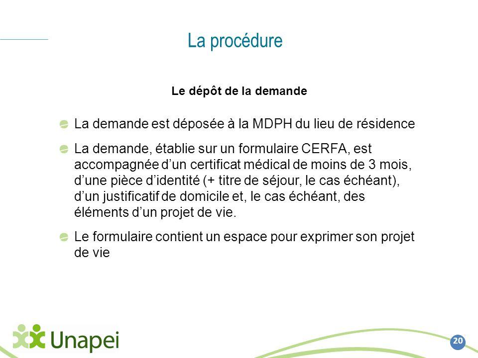 La procédure 20 Le dépôt de la demande La demande est déposée à la MDPH du lieu de résidence La demande, établie sur un formulaire CERFA, est accompag
