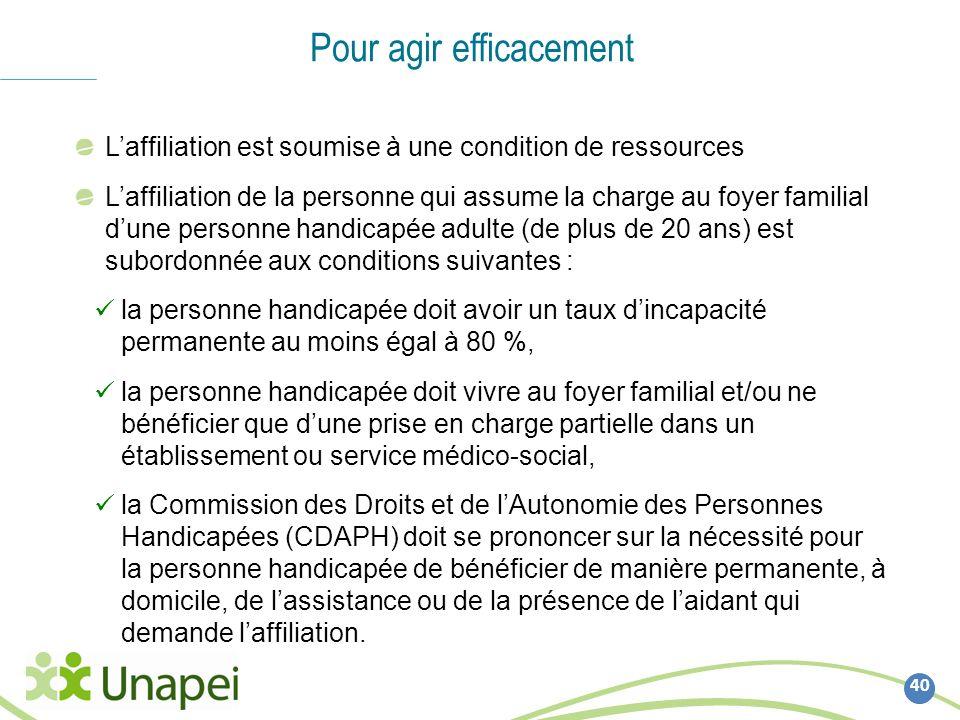 40 Pour agir efficacement Laffiliation est soumise à une condition de ressources Laffiliation de la personne qui assume la charge au foyer familial du