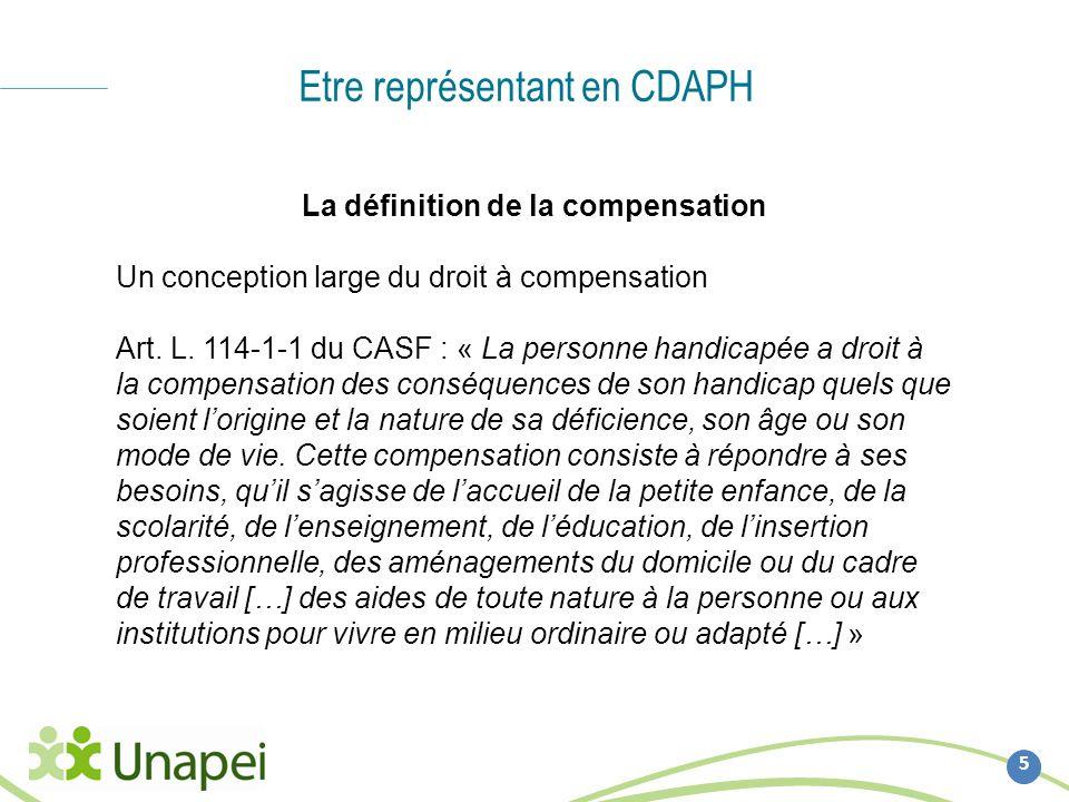 Etre représentant en CDAPH 5 La définition de la compensation Un conception large du droit à compensation Art. L. 114-1-1 du CASF : « La personne hand