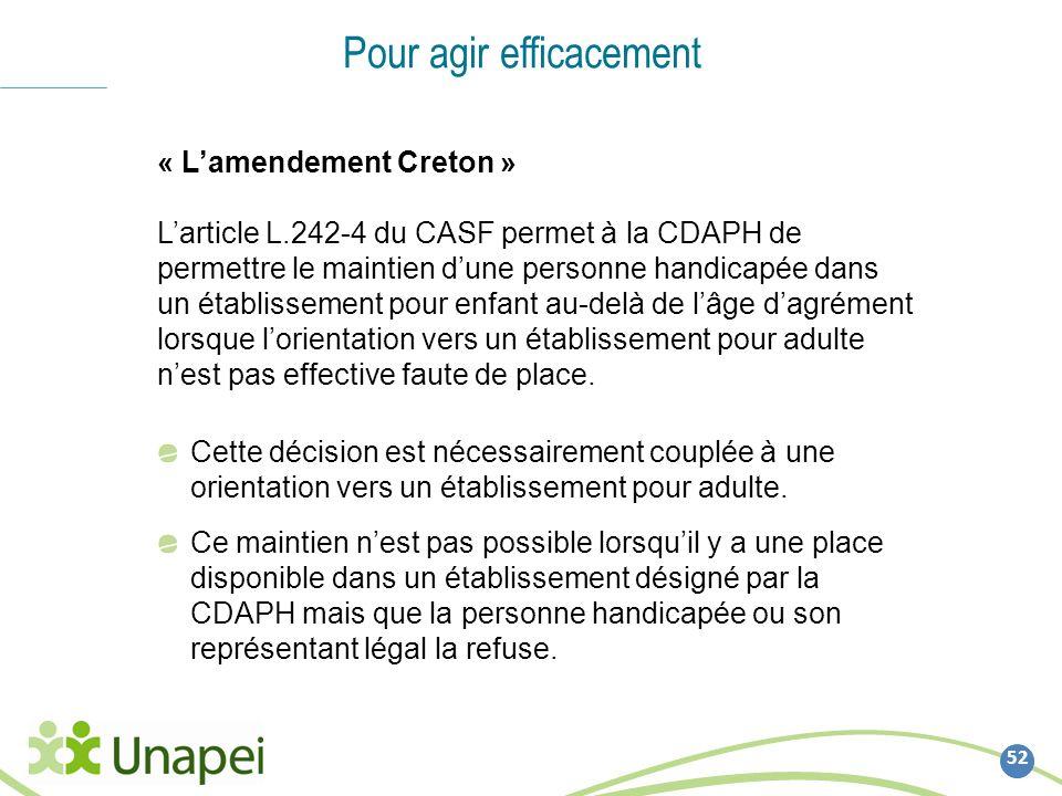 52 Pour agir efficacement « Lamendement Creton » Larticle L.242-4 du CASF permet à la CDAPH de permettre le maintien dune personne handicapée dans un