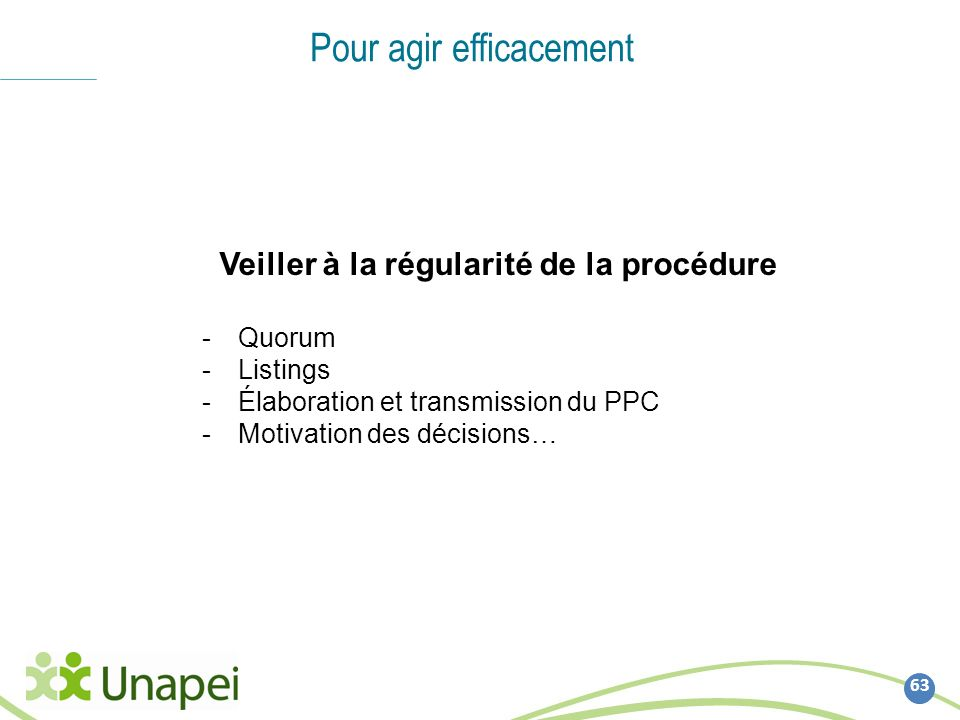 63 Pour agir efficacement Veiller à la régularité de la procédure -Quorum -Listings -Élaboration et transmission du PPC -Motivation des décisions…