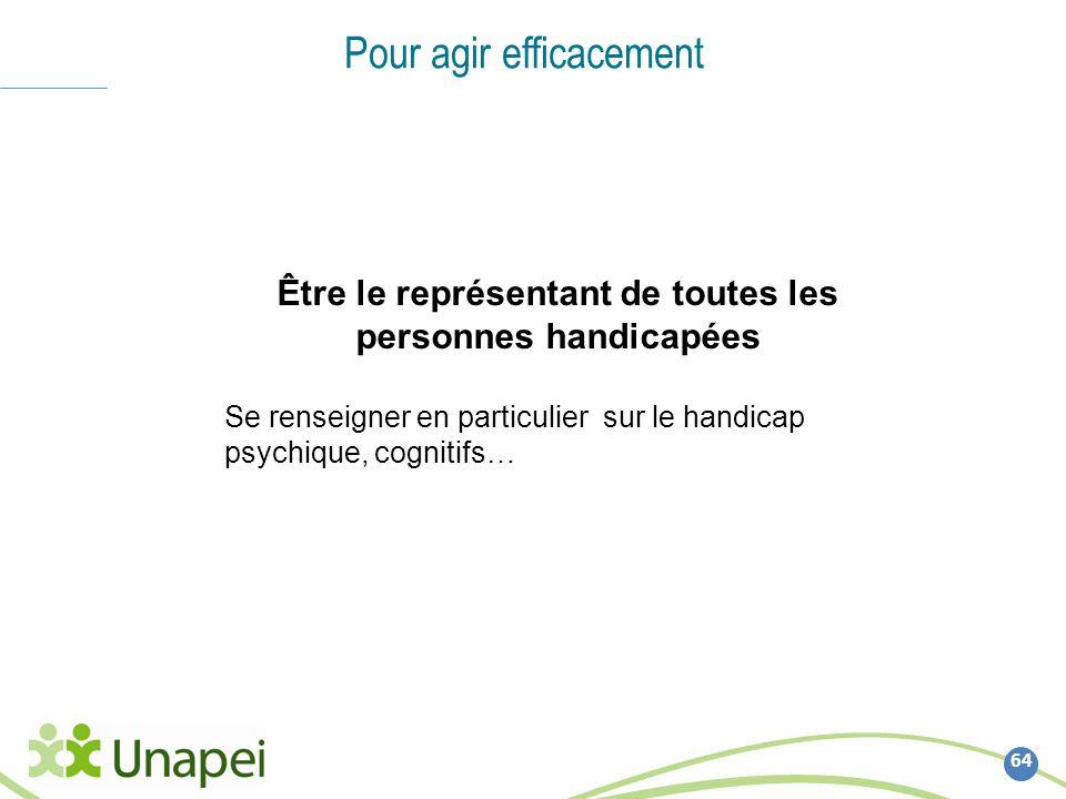 64 Pour agir efficacement Être le représentant de toutes les personnes handicapées Se renseigner en particulier sur le handicap psychique, cognitifs…