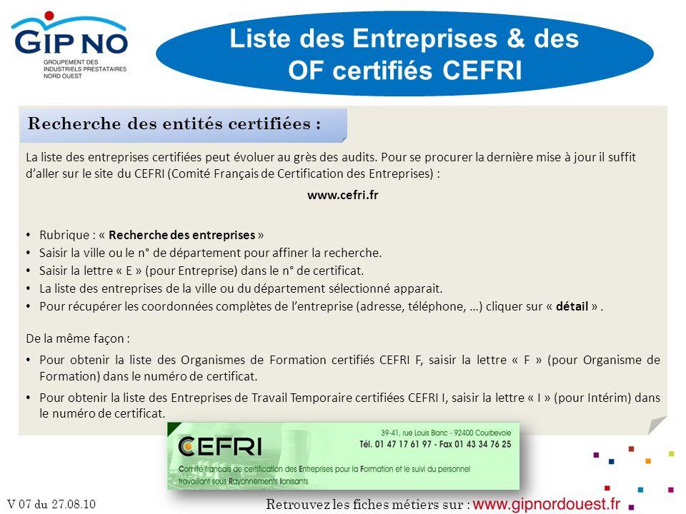 Retrouvez les fiches métiers sur : V 07 du 27.08.10 Liste des Entreprises & des OF certifiés CEFRI La liste des entreprises certifiées peut évoluer au