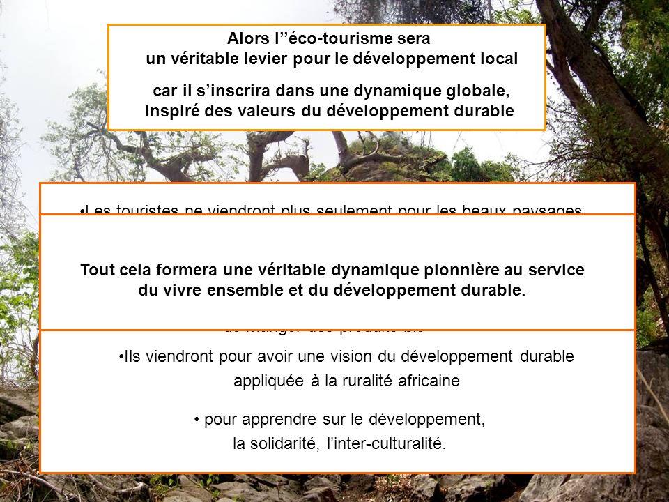 Alors léco-tourisme sera un véritable levier pour le développement local car il sinscrira dans une dynamique globale, inspiré des valeurs du développement durable Les touristes ne viendront plus seulement pour les beaux paysages, Ils viendront aussi pour la qualité des échanges avec la population La garantie de trouver un environnement sain, de manger des produits bio Ils viendront pour avoir une vision du développement durable appliquée à la ruralité africaine pour apprendre sur le développement, la solidarité, linter-culturalité.