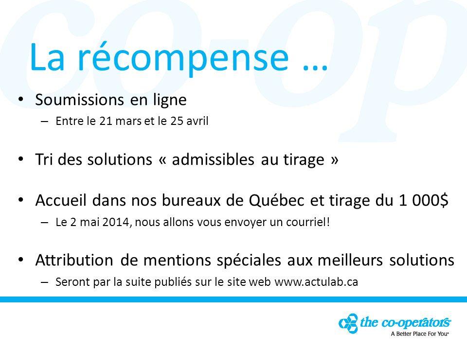 La récompense … Soumissions en ligne – Entre le 21 mars et le 25 avril Tri des solutions « admissibles au tirage » Accueil dans nos bureaux de Québec et tirage du 1 000$ – Le 2 mai 2014, nous allons vous envoyer un courriel.