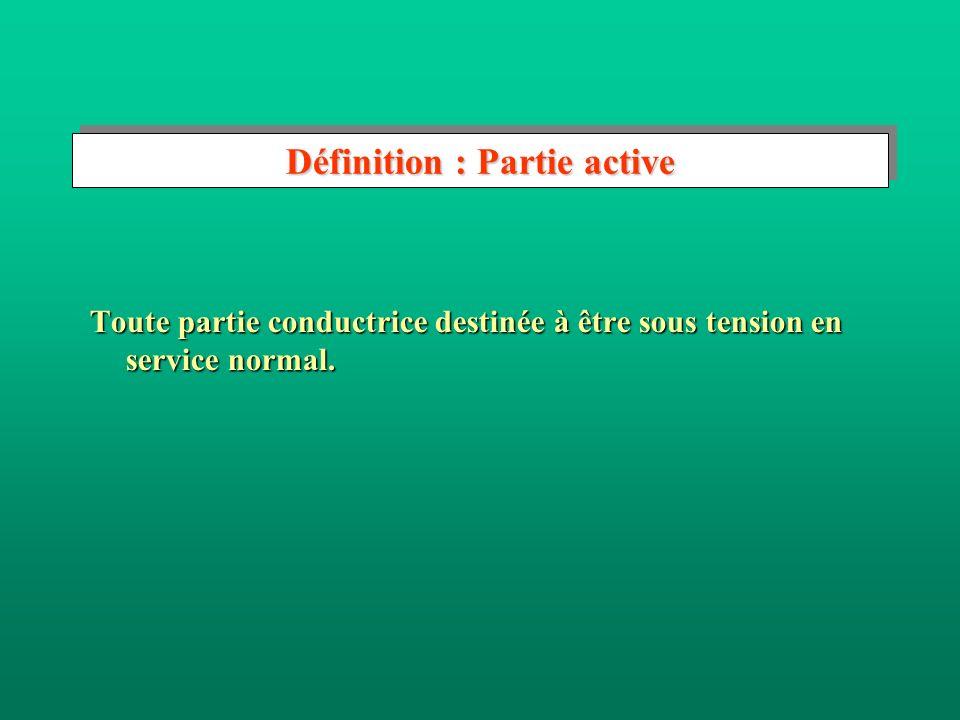 Définition : Partie active Toute partie conductrice destinée à être sous tension en service normal.