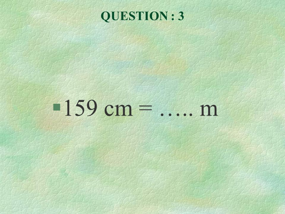 QUESTION : 3 §159 cm = ….. m