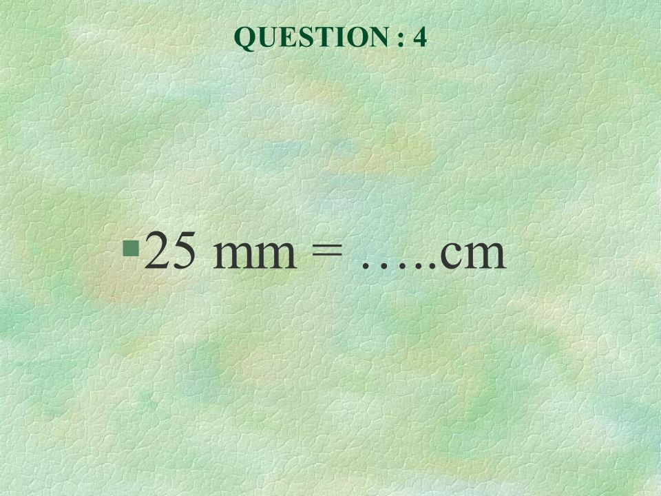 QUESTION : 4 §25 mm = …..cm