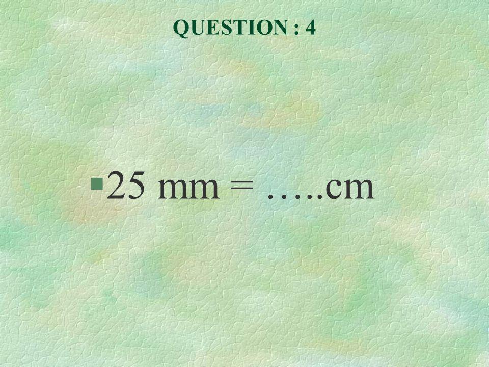QUESTION : 5 §45 cm = …..mm
