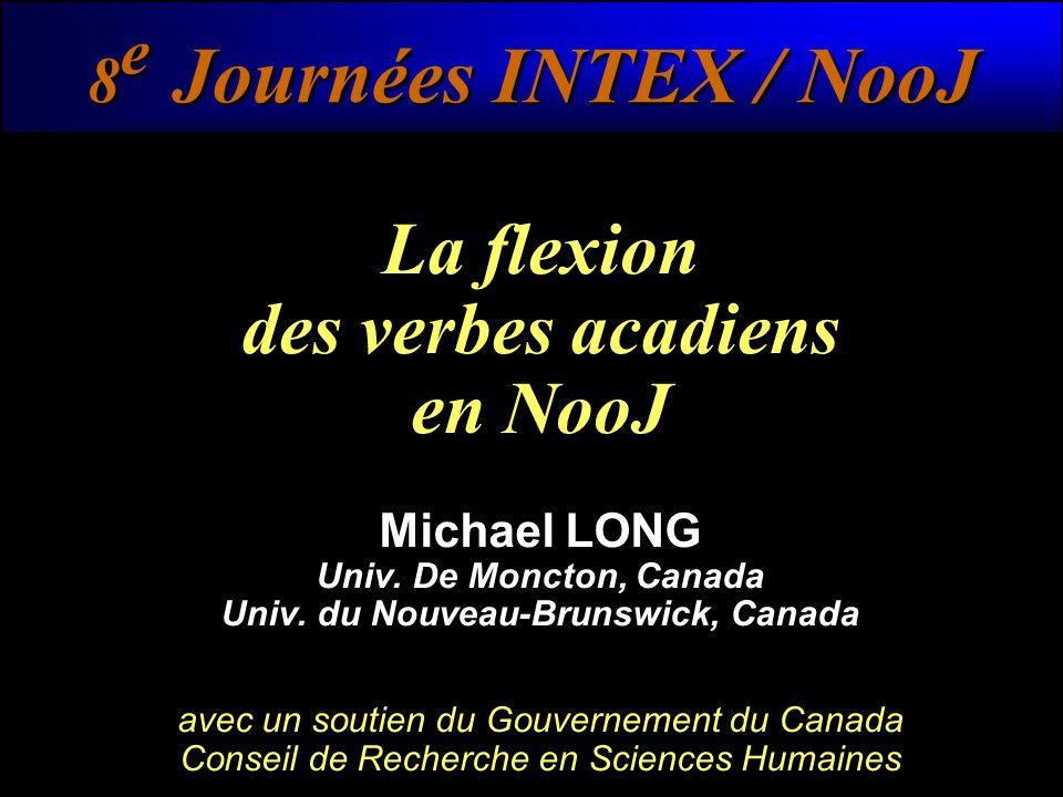 8 e Journées INTEX / NooJ La flexion des verbes acadiens en NooJ Michael LONG Univ. De Moncton, Canada Univ. du Nouveau-Brunswick, Canada avec un sout