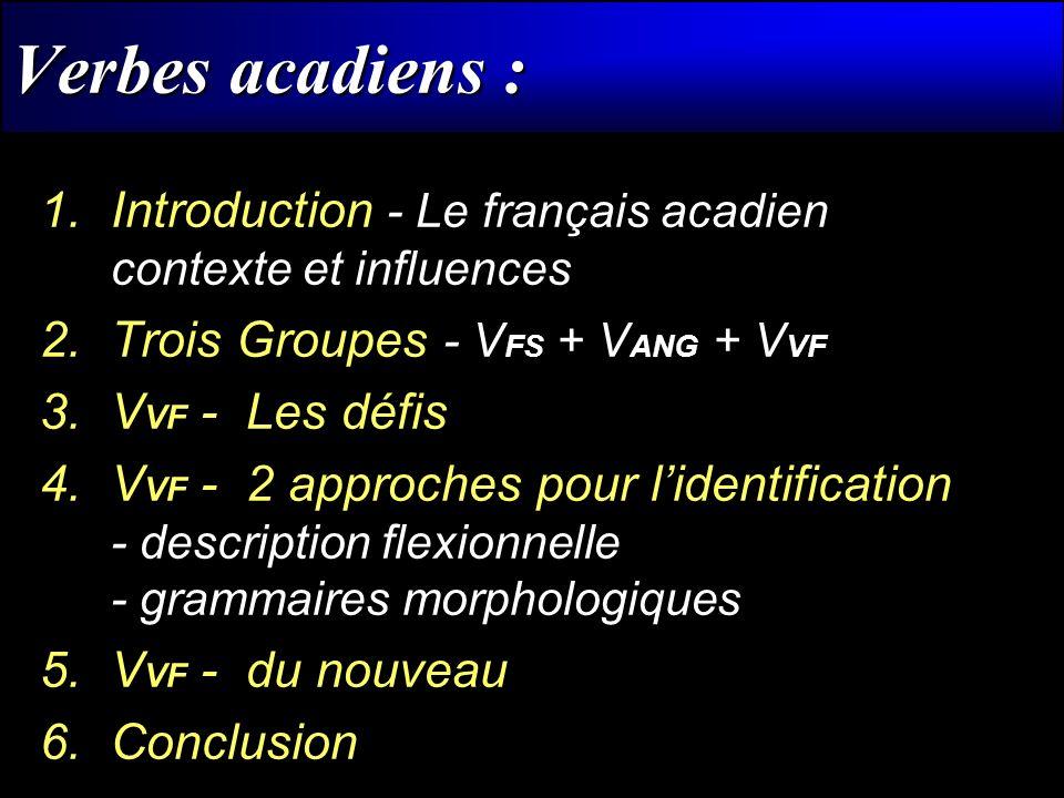 Verbes acadiens : 1.Introduction - Le français acadien contexte et influences 2.Trois Groupes - V FS + V ANG + V VF 3.V VF - Les défis 4.V VF - 2 appr