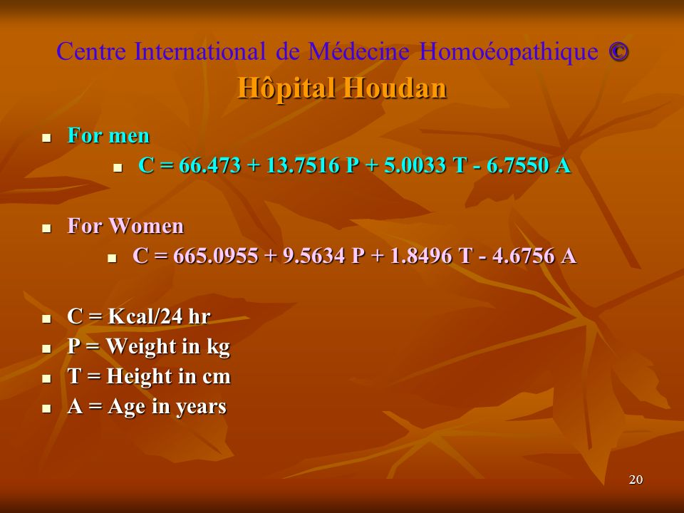 20 © Hôpital Houdan Centre International de Médecine Homoéopathique © Hôpital Houdan For men For men C = 66.473 + 13.7516 P + 5.0033 T - 6.7550 A C = 66.473 + 13.7516 P + 5.0033 T - 6.7550 A For Women For Women C = 665.0955 + 9.5634 P + 1.8496 T - 4.6756 A C = 665.0955 + 9.5634 P + 1.8496 T - 4.6756 A C = Kcal/24 hr C = Kcal/24 hr P = Weight in kg P = Weight in kg T = Height in cm T = Height in cm A = Age in years A = Age in years