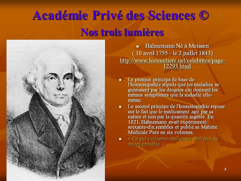 4 Académie Privé des Sciences © Nos trois lumières Hahnemann Né à Meissen Hahnemann Né à Meissen ( 10 avril 1755 - le 2 juillet 1843) http://www.lecim