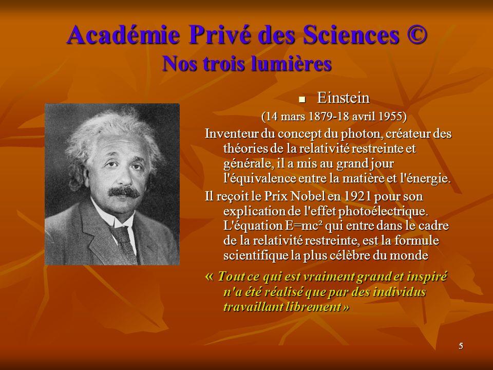 5 Académie Privé des Sciences © Nos trois lumières Einstein Einstein (14 mars 1879-18 avril 1955) Inventeur du concept du photon, créateur des théorie