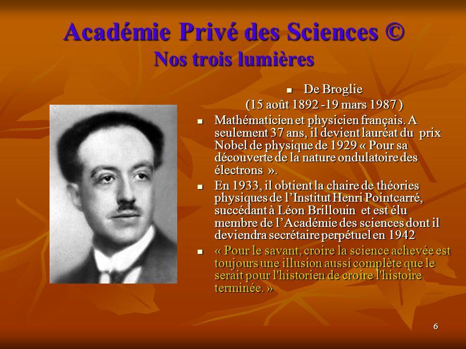 6 Académie Privé des Sciences © Nos trois lumières De Broglie De Broglie (15 août 1892 -19 mars 1987 ) Mathématicien et physicien français. A seulemen