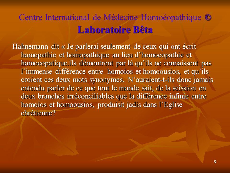 9 © Laboratoire Bêta Centre International de Médecine Homoéopathique © Laboratoire Bêta Hahnemann dit « Je parlerai seulement de ceux qui ont écrit ho