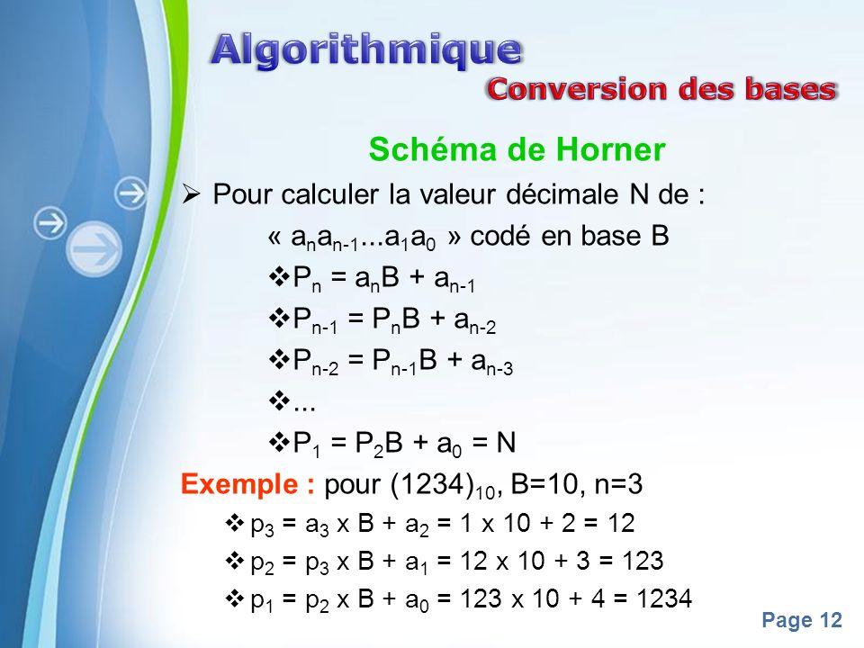Powerpoint Templates Page 12 Schéma de Horner Pour calculer la valeur décimale N de : « a n a n-1...a 1 a 0 » codé en base B P n = a n B + a n-1 P n-1