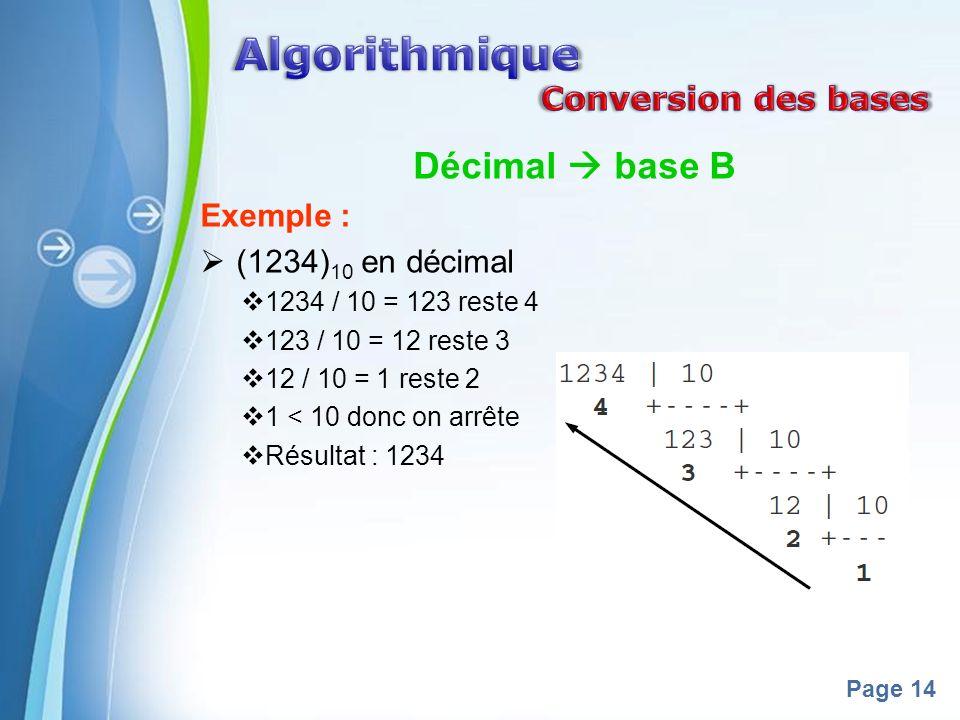 Powerpoint Templates Page 14 Décimal base B Exemple : (1234) 10 en décimal 1234 / 10 = 123 reste 4 123 / 10 = 12 reste 3 12 / 10 = 1 reste 2 1 < 10 donc on arrête Résultat : 1234