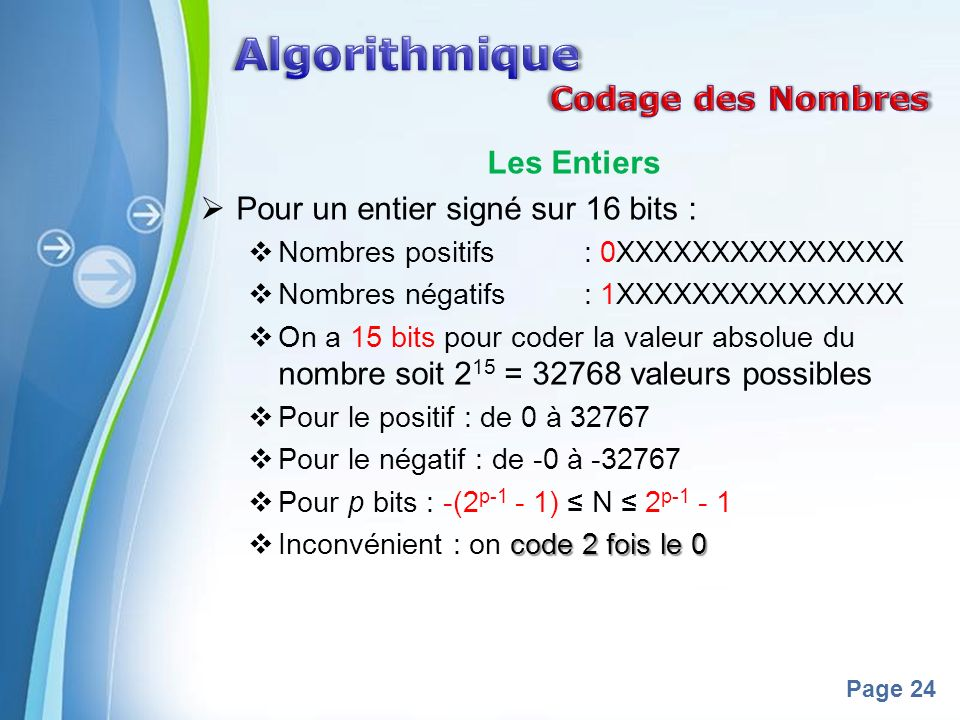 Powerpoint Templates Page 24 Les Entiers Pour un entier signé sur 16 bits : Nombres positifs : 0XXXXXXXXXXXXXXX Nombres négatifs : 1XXXXXXXXXXXXXXX On