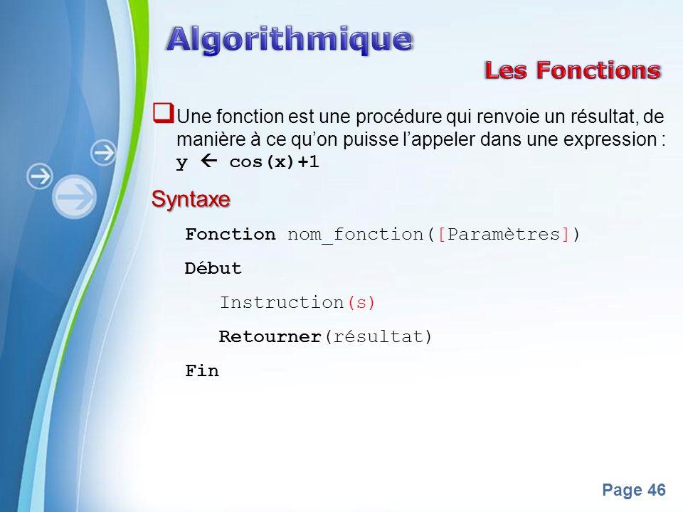 Powerpoint Templates Page 46 Une fonction est une procédure qui renvoie un résultat, de manière à ce quon puisse lappeler dans une expression : y cos(x)+1Syntaxe Fonction nom_fonction([Paramètres]) Début Instruction(s) Retourner(résultat) Fin