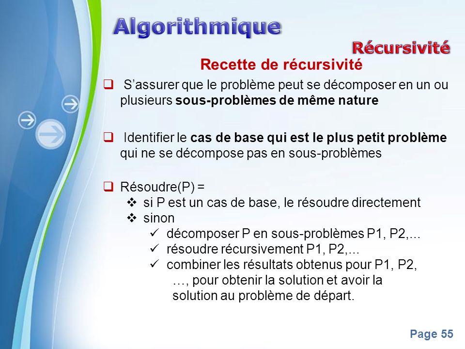 Powerpoint Templates Page 55 Recette de récursivité Sassurer que le problème peut se décomposer en un ou plusieurs sous-problèmes de même nature Identifier le cas de base qui est le plus petit problème qui ne se décompose pas en sous-problèmes Résoudre(P) = si P est un cas de base, le résoudre directement sinon décomposer P en sous-problèmes P1, P2,...