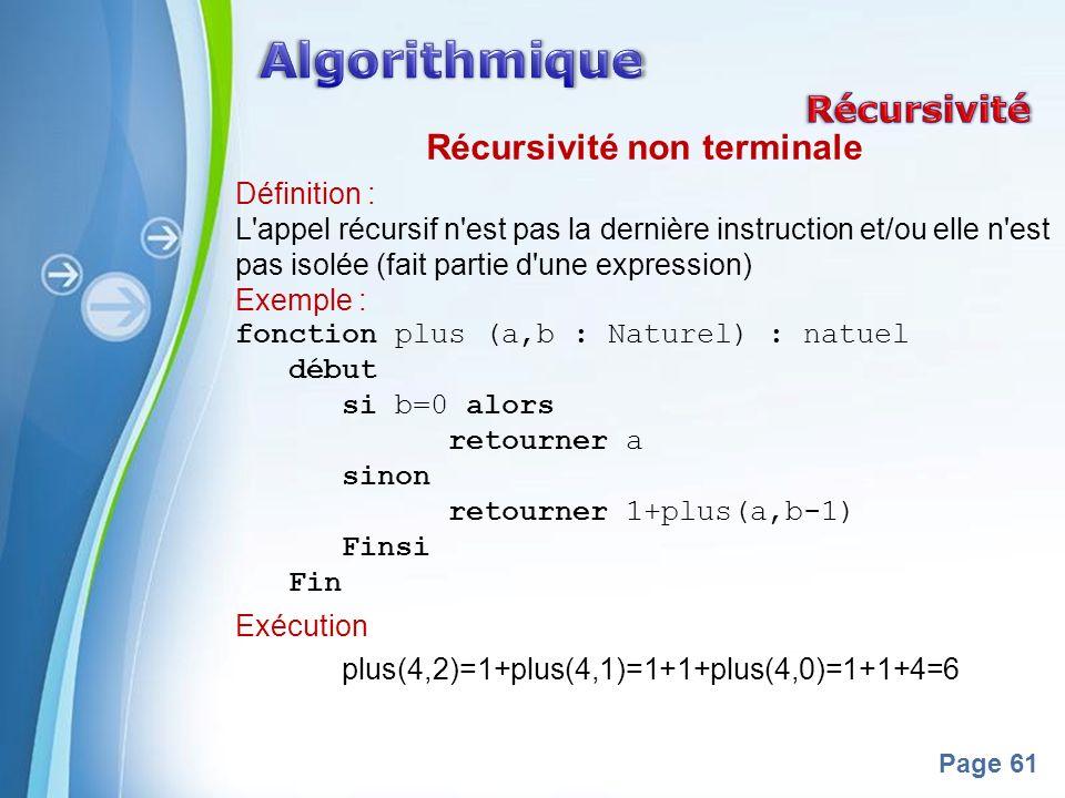 Powerpoint Templates Page 61 Récursivité non terminale Définition : L appel récursif n est pas la dernière instruction et/ou elle n est pas isolée (fait partie d une expression) Exemple : fonction plus (a,b : Naturel) : natuel début si b=0 alors retourner a sinon retourner 1+plus(a,b-1) Finsi Fin Exécution plus(4,2)=1+plus(4,1)=1+1+plus(4,0)=1+1+4=6