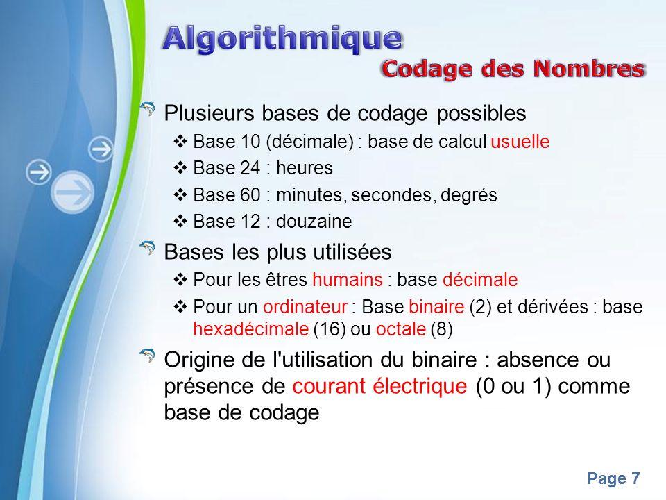 Powerpoint Templates Page 7 Plusieurs bases de codage possibles Base 10 (décimale) : base de calcul usuelle Base 24 : heures Base 60 : minutes, secondes, degrés Base 12 : douzaine Bases les plus utilisées Pour les êtres humains : base décimale Pour un ordinateur : Base binaire (2) et dérivées : base hexadécimale (16) ou octale (8) Origine de l utilisation du binaire : absence ou présence de courant électrique (0 ou 1) comme base de codage